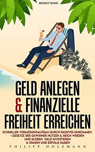 Geld anlegen & Finanzielle Freiheit erreichen - Schneller Vermögensaufbau durch Passives Einkommen – Gesetze der Gewinner nutzen & Reich werden und bleiben, Geld investieren & sparen und Erfolg haben