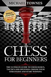 Chess for Beginners: The Ultimate Guide to Chess Basics, Tactics and Openings. Choose your Strategies and Start Winning