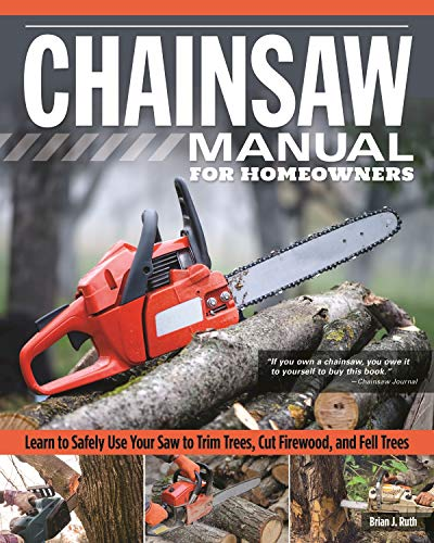 Chainsaw Manual for Homeowners: Learn to Safely Use Your Saw to Trim Trees, Cut Firewood, and Fell Trees