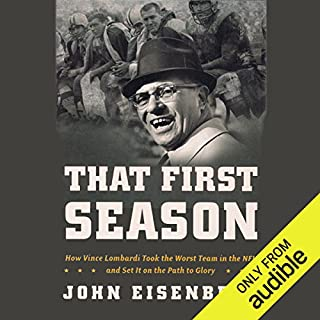 That First Season     How Vince Lombardi Took the Worst Team in the NFL and Set It on the Path to Glory              By:                                                                                                                                 John Eisenberg                               Narrated by:                                                                                                                                 Pat Young                      Length: 10 hrs and 25 mins     52 ratings     Overall 4.3