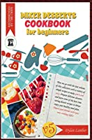 Mixer dessert cookbook for beginners V5: Here we go with the last volume of this collection with a variety of simple recipes to make quick and easy. Prepare delicious desserts and learn some of the best time saving dessert recipes to better enjoy your hea