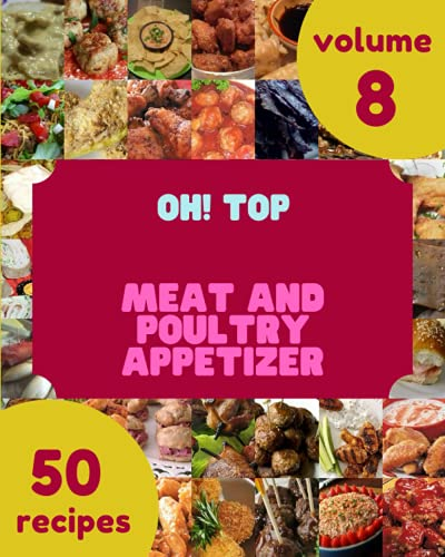 Oh! Top 50 Meat And Poultry Appetizer Recipes Volume 8: The Meat And Poultry Appetizer Cookbook for All Things Sweet and Wonderful!