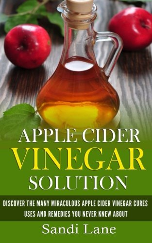 Apple Cider Vinegar Solution: Discover the Many Miraculous Apple Cider Vinegar Cures, Uses and Remedies You Never Knew About