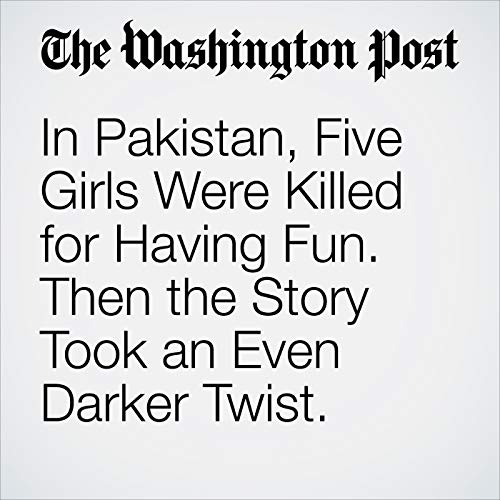 In Pakistan, Five Girls Were Killed for Having Fun. Then the Story Took an Even Darker Twist. cover art