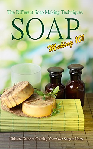 Soap Making 101 : The Different Soap Making Techniques: Homemade Soap Recipes - Ultimate Guide to Creating Your Own Soap at Home by [P. Karn]
