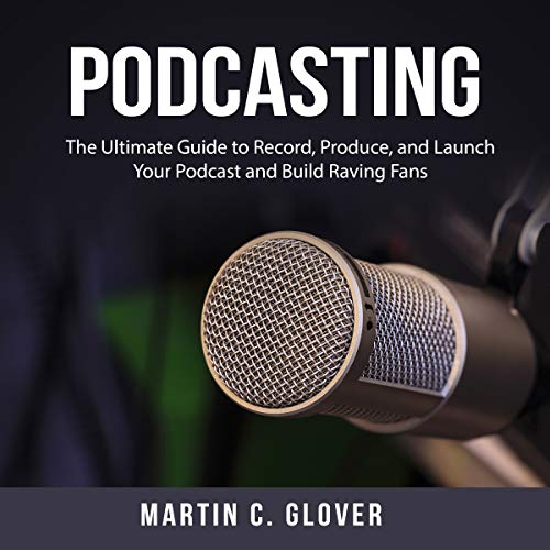 Podcasting: The Ultimate Guide to Record, Produce, and Launch Your Podcast and Build Raving Fans cover art