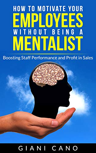 How to Motivate Your Employees Without Being a Mentalist: Boosting Staff Performance and Profit in Sales