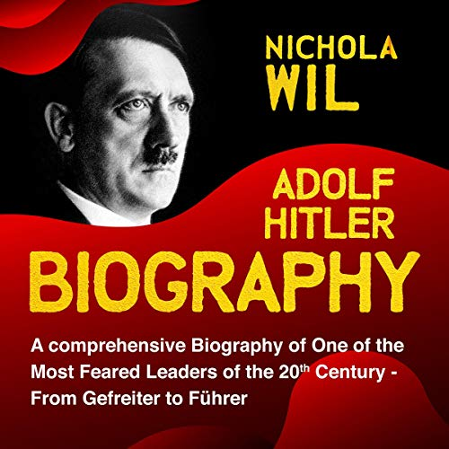 Adolf Hitler Biography: A Comprehensive Biography of One of the Most Feared Leaders of the 20th Century- From Gefreiter to Führer Audiobook By Nichola Wil cover art