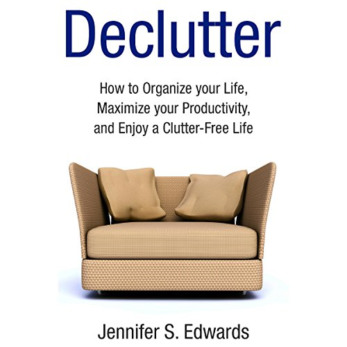 Declutter: How to Organize Your Life, Maximize Your Productivity, and Enjoy a Clutter-Free Life audiobook cover art
