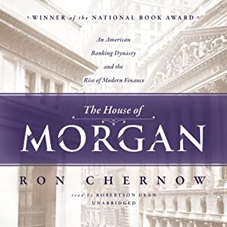 The House of Morgan     An American Banking Dynasty and the Rise of Modern Finance              Written by:                                                                                                                                 Ron Chernow                               Narrated by:                                                                                                                                 Robertson Dean                      Length: 34 hrs and 37 mins     13 ratings     Overall 4.5