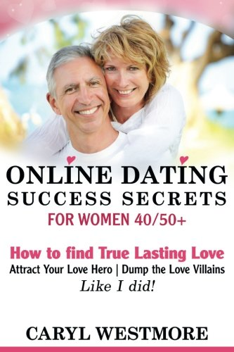 Online Dating Success Secrets for Women 40/50+: How to Find True Lasting Love, Attract your Love Hero, Dump the Love Villains...Like I did!