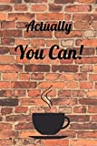 Actually You Can!: Journal Notebook Novelty Gift for your friend,6'x9' Lined Blank Sheet 100 pages White papers Cooffee Cup Brick Cover