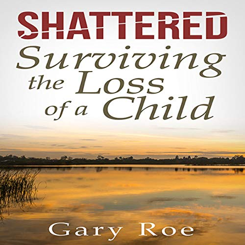 Shattered: Surviving the Loss of a Child: Good Grief Series, Book 4