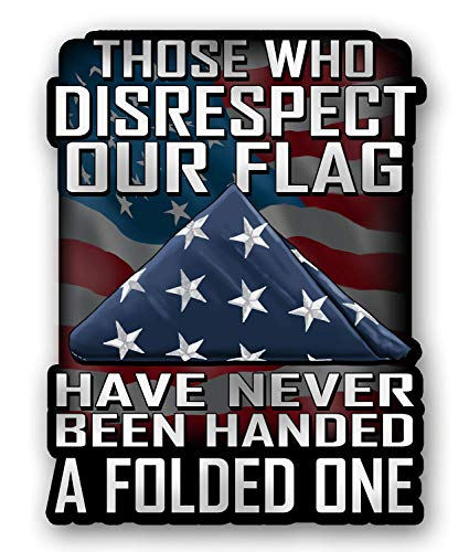 Those Who Disrespect Our Flag Have Never Been Handed A Folded One 7 inch Decal for Cars, Trucks, Motorcycles, Boats & Laptops - Support Our Veterans
