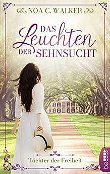 Das Leuchten der Sehnsucht - Töchter der Freiheit (Die große Südstaaten-Saga 1) (German Edition) por [Noa C. Walker]