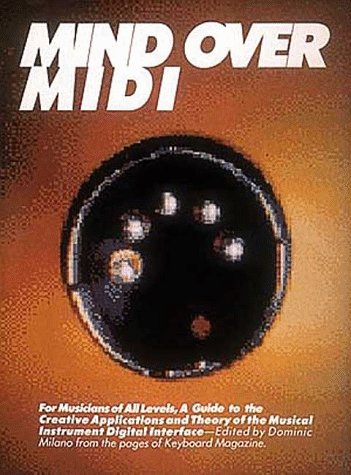 Mind over Midi/for Musicians of All Levels, a Guide to the Creative Applications and Theory of the Musical Instrument Digital Interface