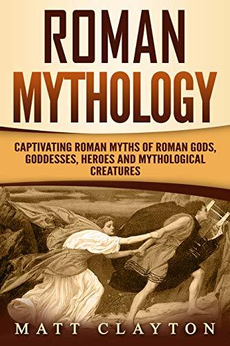 Roman Mythology: Captivating Roman Myths of Roman Gods, Goddesses, Heroes and Mythological Creatures