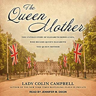 The Queen Mother     The Untold Story of Elizabeth Bowes Lyon, Who Became Queen Elizabeth The Queen Mother              By:                                                                                                                                 Lady Colin Campbell                               Narrated by:                                                                                                                                 Jennifer M. Dixon                      Length: 25 hrs and 35 mins     21 ratings     Overall 3.6