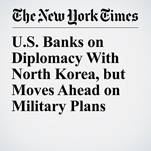 U.S. Banks on Diplomacy With North Korea, but Moves Ahead on Military Plans copertina