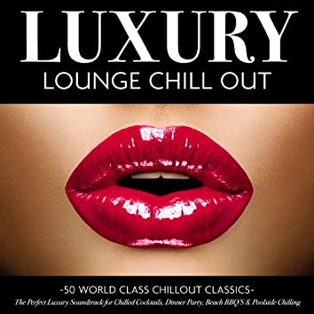 Luxury Lounge Chill Out - 50 World Class Chillout Classics – the Perfect Luxury Soundtrack for Chilled Cocktails, Dinner Party, Beach Bbq's & Poolside Chilling (Deluxe Version)