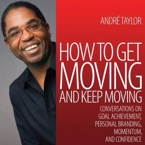 How to Get Moving and Keep Moving     Conversations on Goal Achievement, Personal Branding, Momentum, and Confidence              By:                                                                                                                                 Andre Taylor                           Length: 4 hrs and 29 mins     4 ratings     Overall 4.3