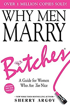 WHY MEN MARRY BITCHES: Expanded New Edition - A Guide for Women Who Are Too Nice by [Sherry Argov]