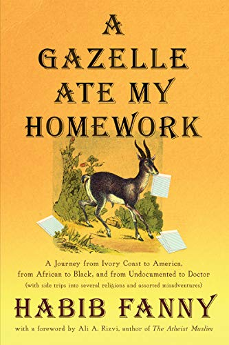 A Gazelle Ate My Homework: A Journey from Ivory Coast to America, from African to Black, and from Undocumented to Doctor (with side trips into several religions and assorted misadventures) by [Habib Fanny, Ali  A. Rizvi]
