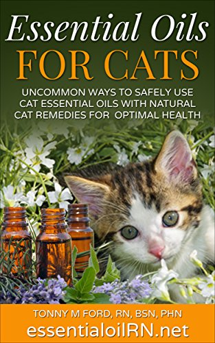 ESSENTIAL OILS FOR CATS: Uncommon Ways To Safely Use Cat Essential Oils With Natural Cat Remedies For Optimal Health: Aromatherapy For Cats