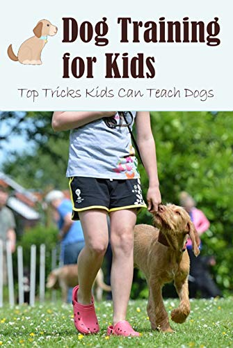 Dog Training for Kids: Top Tricks Kids Can Teach Dogs: Guide to Train A Dog for Kids...