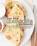 The New Quesadilla Cookbook: Discover Delicious Quesadilla Recipes in an Easy Quesadilla C...