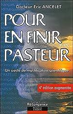 Pour en finir avec Pasteur - Un siècle de mystification scientifique de Docteur Éric Ancelet