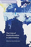 The Crisis of Multiculturalism in Latin America (Studies of the Americas)