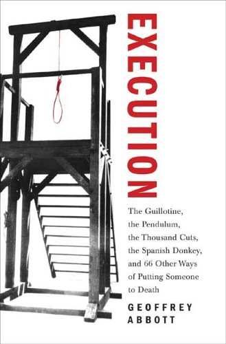 Execution: The Guillotine, the Pendulum, the Thousand Cuts, the Spanish Donkey, and 66 Other Ways of Putting Someone to