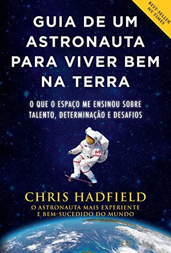 Guia de um astronauta para viver bem na Terra: O que o espaço me ensinou sobre talento, determinação e desafios