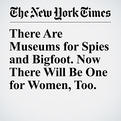 There Are Museums for Spies and Bigfoot. Now There Will Be One for Women, Too. copertina