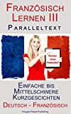 Französisch Lernen III: Paralleltext - Einfache bis Mittelschwere Kurzgeschichten