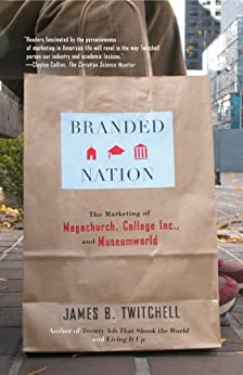 Branded Nation: The Marketing of Megachurch, College Inc., and Museumworld by [James B. Twitchell]