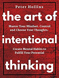 The Art of Intentional Thinking: Master Your Mindset. Control and Choose Your Thoughts. Create Mental Habits to Fulfill Your Potential (Second Edition) (Mental Models for Better Living Book 3)