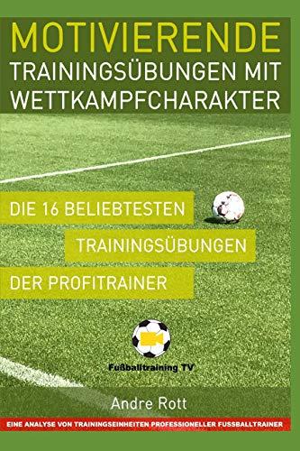 Motivierende Trainingsübungen mit Wettkampfcharakter - Die 16 beliebtesten Trainingsübungen der Profitrainer: Eine Analyse von Trainingseinheiten professioneller Fußballtrainer