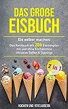 Das große Eisbuch: Das Kochbuch mit 206 Eisrezepten mit und ohne Eismaschine inklusive Soßen &...