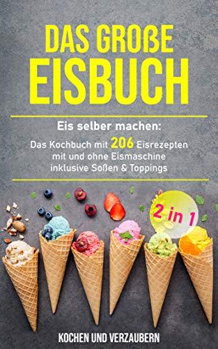 Das große Eisbuch: Das Kochbuch mit 206 Eisrezepten mit und ohne Eismaschine inklusive Soßen & Toppings (+ veganen Eis 1)