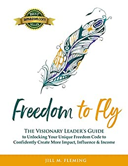 Freedom To Fly: The Visionary Leader's Guide to Unlocking Your Unique Freedom Code to Confidently Create More Impact, Influence & Income by [Jill M. Fleming]