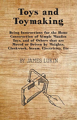 Compare Textbook Prices for Toys and Toymaking - Being Instructions for the Home Construction of Simple Wooden Toys, and of Others that are Moved or Driven by Weights, Clockwork, Steam, Electricity, Etc  ISBN 9781446007686 by Lukin, James