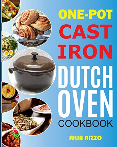 One-Pot Cast Iron Dutch Oven Cookbook: Dutch Oven Recipes Book With More Than 100 Super Delicious Meals including Bread, Breakfast, Beef, Pork, Chicken, and Soups