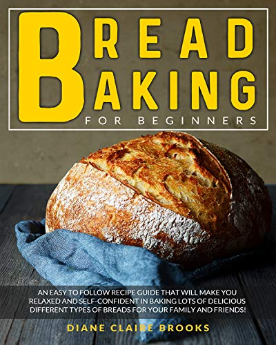 Bread Baking for Beginners: An easy to follow recipe guide that will make you relaxed and self-confident in baking lots of delicious different types of breads for your family and friends!