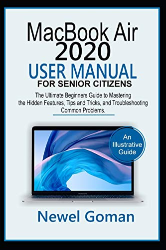 MacBook Air 2020 User Manual for Senior Citizens: The Ultimate Beginners Guide to Mastering the Hidden Features, Tips and Tricks, and Troubleshooting Common Problems