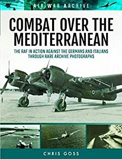 Combat Over the Mediterranean: The RAF in Action Against the Germans and Italians Through Rare Archive Photographs