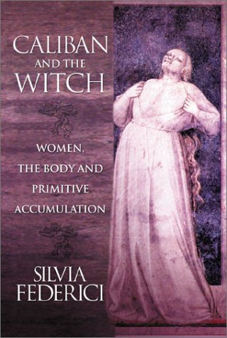 Caliban and the Witch: Women, the Body and Primitive...