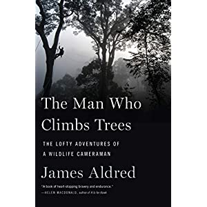 The Man Who Climbs Trees: The Lofty Adventures of a Wildlife Cameraman