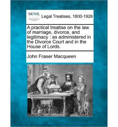 A Practical Treatise on the Law of Marriage, Divorce, and Legitimacy: As Administered in the Divorce Court and in the House of Lords. (Paperback) - Common
